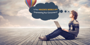 Is your Magento Mobile App Empowering your consumers?