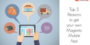 Top 5 Reasons to get your own Magento Mobile App