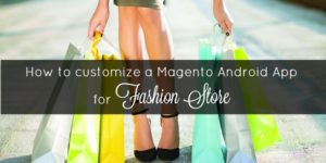 How to customize a Magento Android App for fashion store