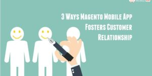 3 Ways Magento Mobile App Fosters Customer Relationship