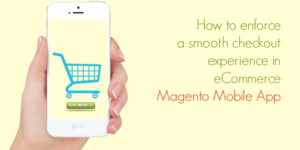 How to enforce a smooth checkout experience in ecommerce Magento Mobile App