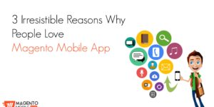 3 irresistible reasons why people love Magento Mobile App