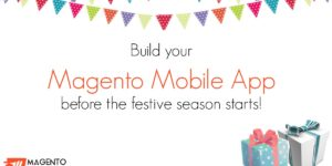 Build your Magento Mobile App before the festive season starts