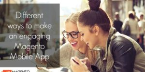 4 Different ways to make an engaging Magento Mobile App