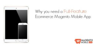 Why you need a full-feature ecommerce Magento Mobile App