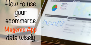 How to use your ecommerce Magento App data wisely