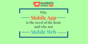 Why Magento Mobile App is the need of the hour and why not Mobile Web?