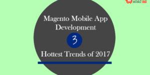 Magento Mobile App Development : 3 Hottest Trends of 2017