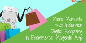 Micro Moments that Influence Digital Shopping in Ecommerce Magento App