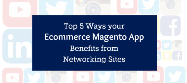 Top 5 Ways your Ecommerce Magento App Benefits from Networking Sites